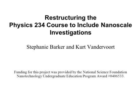 Restructuring the Physics 234 Course to Include Nanoscale Investigations Stephanie Barker and Kurt Vandervoort Funding for this project was provided by.