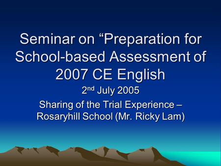 "Seminar on ""Preparation for School-based Assessment of 2007 CE English 2 nd July 2005 Sharing of the Trial Experience – Rosaryhill School (Mr. Ricky Lam)"