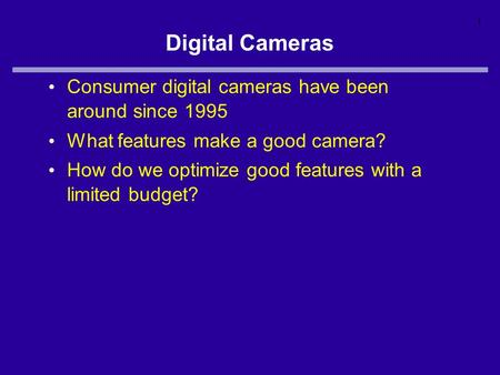 1 Digital Cameras Consumer digital cameras have been around since 1995 What features make a good camera? How do we optimize good features with a limited.