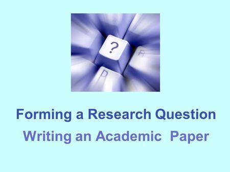 Forming a Research Question Writing an Academic Paper.