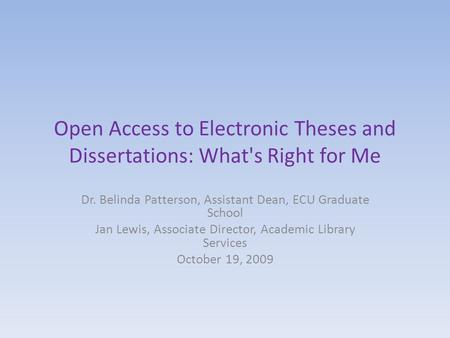 Open Access to Electronic Theses and Dissertations: What's Right for Me Dr. Belinda Patterson, Assistant Dean, ECU Graduate School Jan Lewis, Associate.
