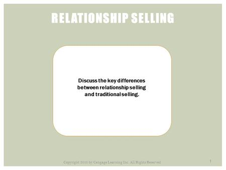 1 RELATIONSHIP SELLING Discuss the key differences between relationship selling and traditional selling. Copyright 2010 by Cengage Learning Inc. All Rights.