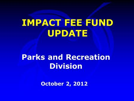 Parks and Recreation Division October 2, 2012 IMPACT FEE FUND UPDATE.