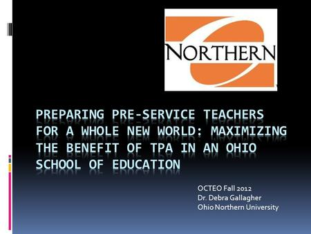 OCTEO Fall 2012 Dr. Debra Gallagher Ohio Northern University.