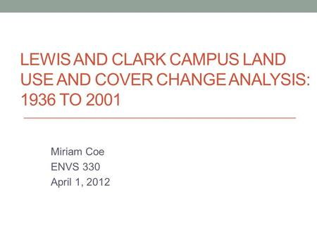 LEWIS AND CLARK CAMPUS LAND USE AND COVER CHANGE ANALYSIS: 1936 TO 2001 Miriam Coe ENVS 330 April 1, 2012.
