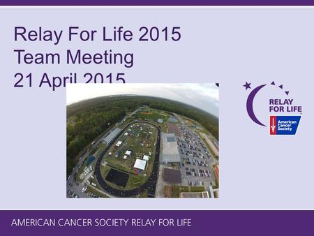 Relay For Life 2015 Team Meeting 21 April 2015. 2015 Event Leadership Team Event Lead – Ken Fertig People Lead – Mildred Hamilton Build The Fun Lead –