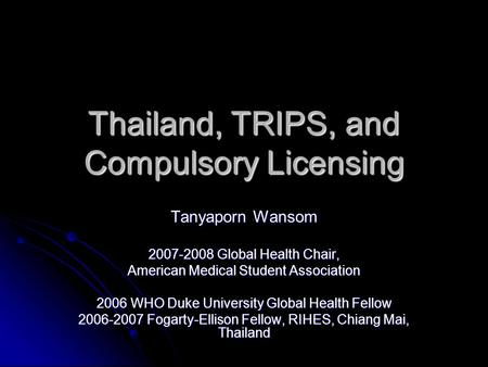 Thailand, TRIPS, and Compulsory Licensing Tanyaporn Wansom 2007-2008 Global Health Chair, American Medical Student Association 2006 WHO Duke University.