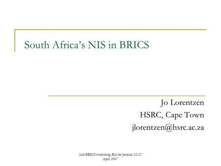 2nd BRICS workshop, Rio de Janeiro, 25-27 April 2007 South Africa's NIS in BRICS Jo Lorentzen HSRC, Cape Town