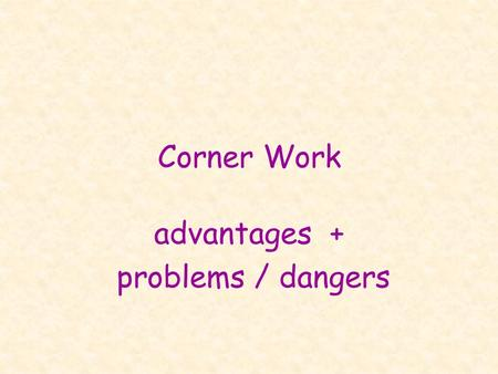 Corner Work advantages + problems / dangers. advantages the 'fun' part: very pupil-centered!! pupils can choose themselves! »topic: e.g. Hobbies – either.