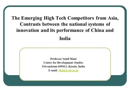 The Emerging High Tech Competitors from Asia, Contrasts between the national systems of innovation and its performance of China and India Professor Sunil.