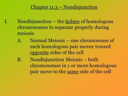 Chapter 11.3 – Nondisjunction I.Nondisjunction – the failure of homologous chromosomes to separate properly during meiosis A.Normal Meiosis – one chromosome.