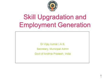 1 Skill Upgradation and Employment Generation 1 Dr.Vijay kumar,I.A.S. Secretary, Municipal Admn Govt of Andhra Pradesh, India.