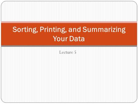 Lecture 5 Sorting, Printing, and Summarizing Your Data.