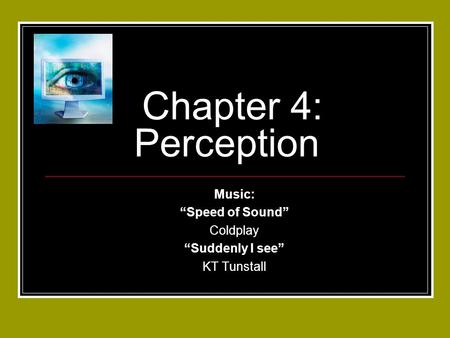 "Chapter 4: Perception Music: ""Speed of Sound"" Coldplay ""Suddenly I see"" KT Tunstall."