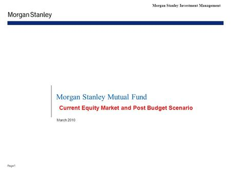 1 Page Morgan Stanley Investment Management Morgan Stanley Mutual Fund March 2010 Current Equity Market and Post Budget Scenario.