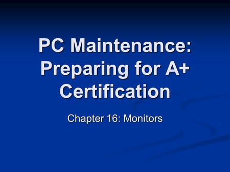PC Maintenance: Preparing for A+ Certification Chapter 16: Monitors.