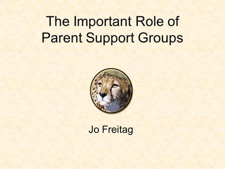 The Important Role of Parent Support Groups Jo Freitag.