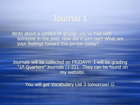 Journal 1 Write about a conflict or grudge you've had with someone in the past. How did it turn out? What are your feelings toward this person today? Journals.