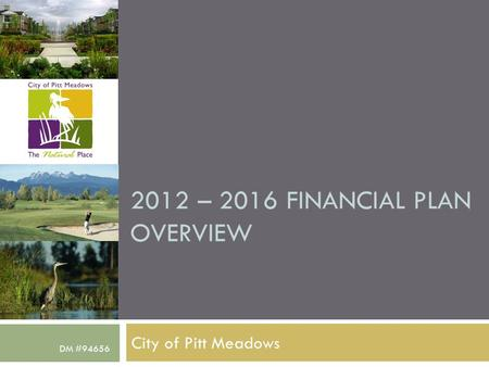 2012 – 2016 FINANCIAL PLAN OVERVIEW City of Pitt Meadows DM #94656.