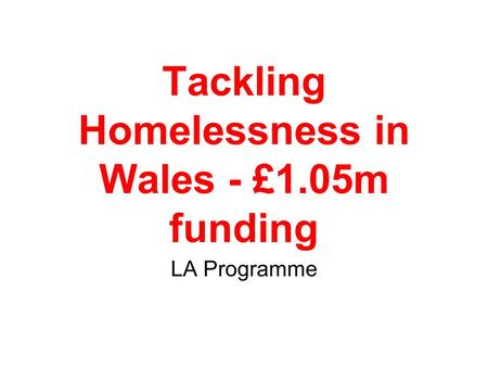Tackling Homelessness in Wales - £1.05m funding LA Programme.