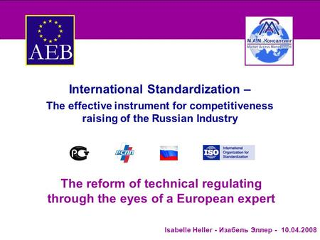 Изабель Эллер - Isabelle Heller- 10.04.2008 The reform of technical regulating through the eyes of a European expert International Standardization – The.