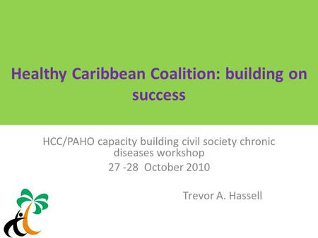 Healthy Caribbean Coalition: building on success HCC/PAHO capacity building civil society chronic diseases workshop 27 -28 October 2010 Trevor A. Hassell.
