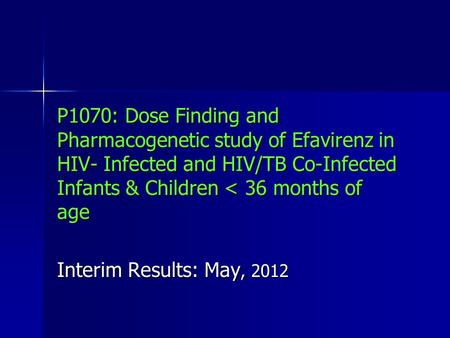 P1070: Dose Finding and Pharmacogenetic study of Efavirenz in HIV- Infected and HIV/TB Co-Infected Infants & Children < 36 months of age Interim Results: