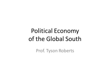 Political Economy of the Global South Prof. Tyson Roberts.