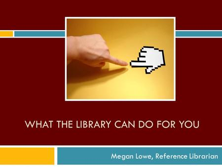 WHAT THE LIBRARY CAN DO FOR YOU Megan Lowe, Reference Librarian.