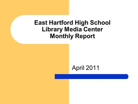 East Hartford High School Library Media Center Monthly Report April 2011.