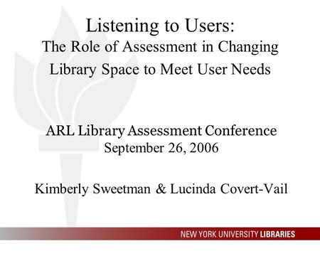 Listening to Users: The Role of Assessment in Changing Library Space to Meet User Needs ARL Library Assessment Conference September 26, 2006 Kimberly Sweetman.