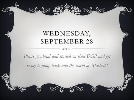 WEDNESDAY, SEPTEMBER 28 Please go ahead and started on thou DGP and get ready to jump back into the world of Macbeth!