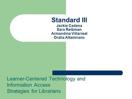 Standard III Jackie Cadena Sara Reibman Armandina Villarreal Oralia Altamirano Learner-Centered Technology and Information Access Strategies for Librarians.