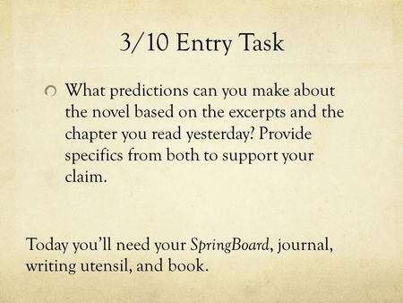 3/10 Entry Task What predictions can you make about the novel based on the excerpts and the chapter you read yesterday? Provide specifics from both to.