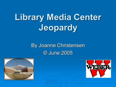 Library Media Center Jeopardy By Joanne Christensen © June 2005.