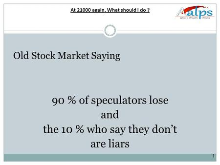 1 Old Stock Market Saying 90 % of speculators lose and the 10 % who say they don't are liars At 21000 again, What should I do ?