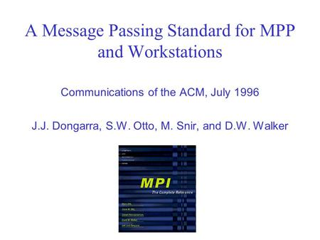 A Message Passing Standard for MPP and Workstations Communications of the ACM, July 1996 J.J. Dongarra, S.W. Otto, M. Snir, and D.W. Walker.