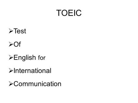 TOEIC  Test  Of  English for  International  Communication.