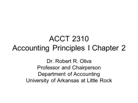ACCT 2310 Accounting Principles I Chapter 2 Dr. Robert R. Oliva Professor and Chairperson Department of Accounting University of Arkansas at Little Rock.