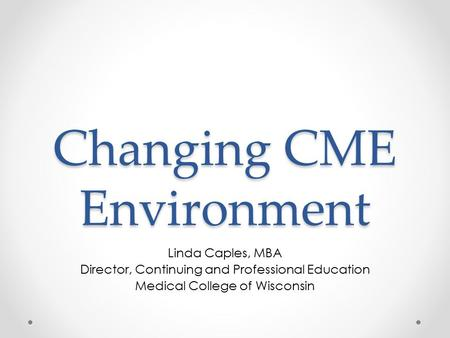 Changing CME Environment Linda Caples, MBA Director, Continuing and Professional Education Medical College of Wisconsin.