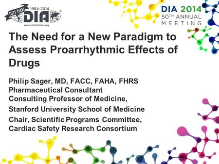 The Need for a New Paradigm to Assess Proarrhythmic Effects of Drugs Philip Sager, MD, FACC, FAHA, FHRS Pharmaceutical Consultant Consulting Professor.