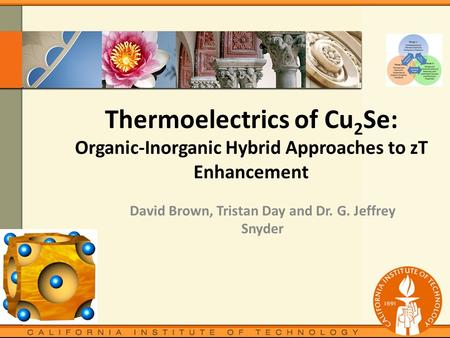Thermoelectrics of Cu 2 Se: Organic-Inorganic Hybrid Approaches to zT Enhancement David Brown, Tristan Day and Dr. G. Jeffrey Snyder.