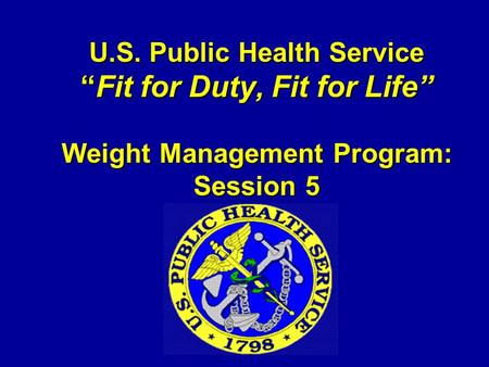 "U.S. Public Health Service ""Fit for Duty, Fit for Life"" Weight Management Program: Session 5."