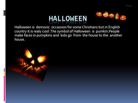 Halloween is demonic occassion for some Christians but in English country it is realy cool.The symbol of Halloween is pumkin.People make faces in pumpkins.