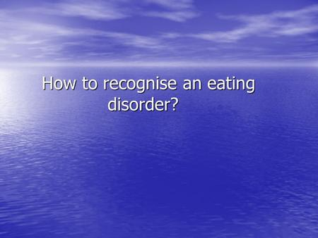 How to recognise an eating disorder? How to recognise an eating disorder?