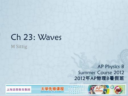 AP Physics B Summer Course 2012 2012 年 AP 物理 B 暑假班 M Sittig Ch 23: Waves.