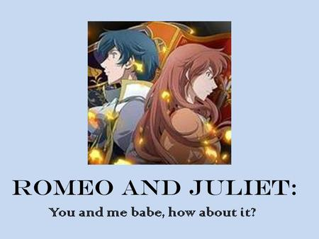 Romeo and juliet: You and me babe, how about it?