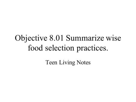 Objective 8.01 Summarize wise food selection practices. Teen Living Notes.
