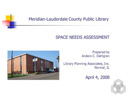 Meridian-Lauderdale County Public Library SPACE NEEDS ASSESSMENT Prepared by Anders C. Dahlgren Library Planning Associates, Inc. Normal, IL April 4, 2008.