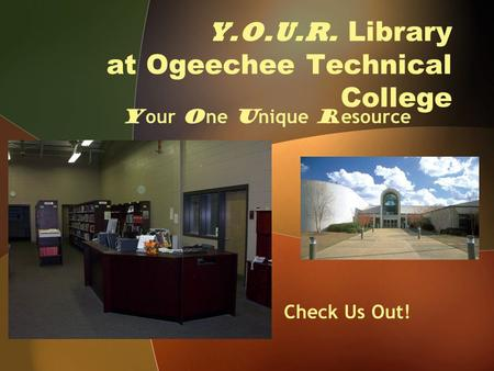 Y.O.U.R. Library at Ogeechee Technical College Y our O ne U nique R esource Check Us Out!